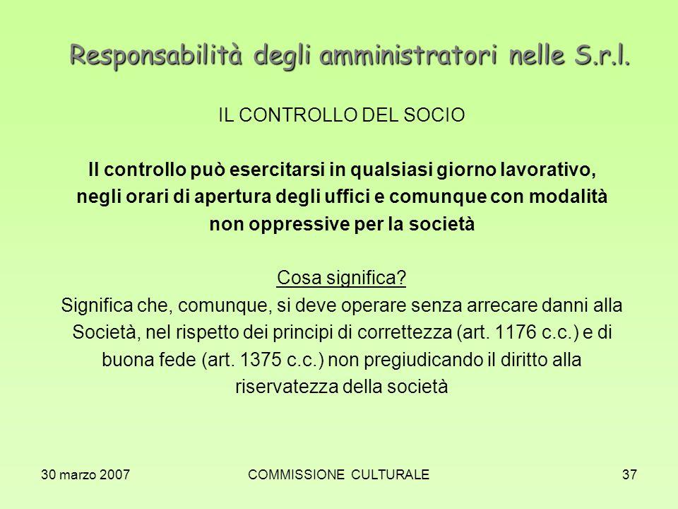30 marzo 2007COMMISSIONE CULTURALE37 Responsabilità degli amministratori nelle S.r.l. IL CONTROLLO DEL SOCIO Il controllo può esercitarsi in qualsiasi