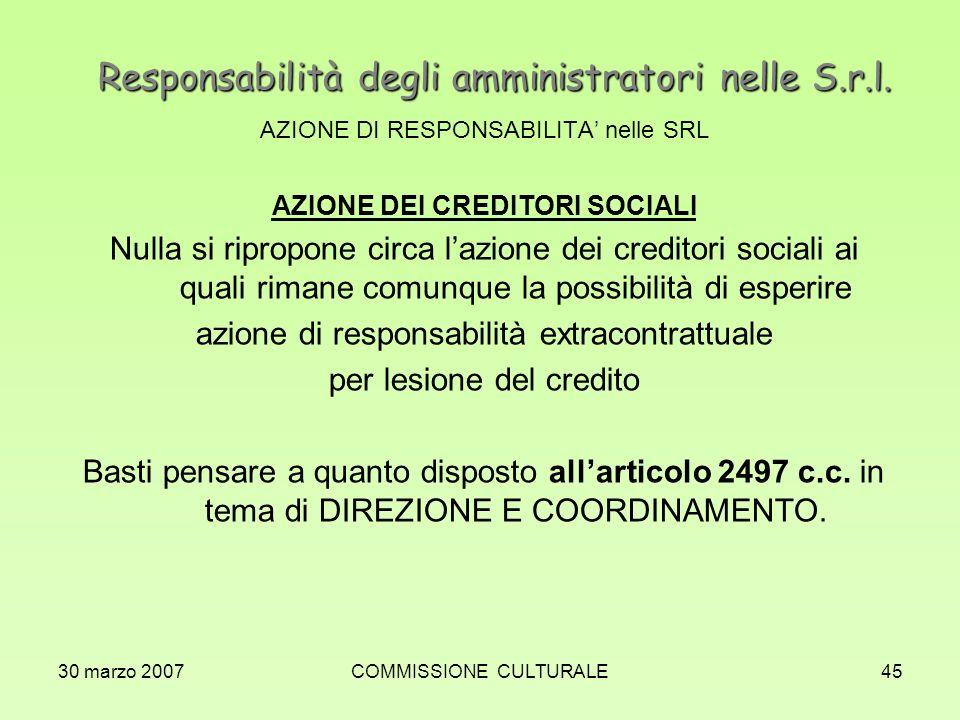 30 marzo 2007COMMISSIONE CULTURALE45 Responsabilità degli amministratori nelle S.r.l. AZIONE DI RESPONSABILITA nelle SRL AZIONE DEI CREDITORI SOCIALI