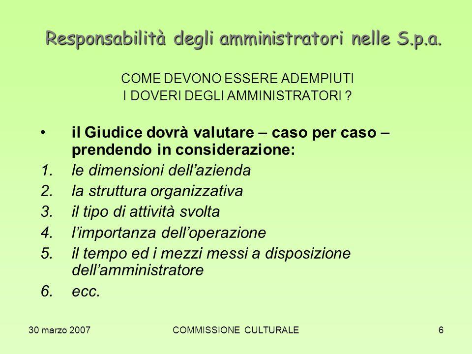 30 marzo 2007COMMISSIONE CULTURALE6 Responsabilità degli amministratori nelle S.p.a. COME DEVONO ESSERE ADEMPIUTI I DOVERI DEGLI AMMINISTRATORI ? il G