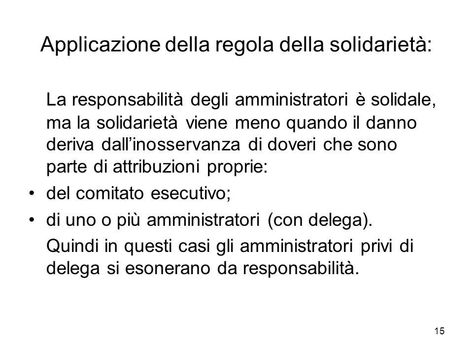 15 Applicazione della regola della solidarietà: La responsabilità degli amministratori è solidale, ma la solidarietà viene meno quando il danno deriva dallinosservanza di doveri che sono parte di attribuzioni proprie: del comitato esecutivo; di uno o più amministratori (con delega).