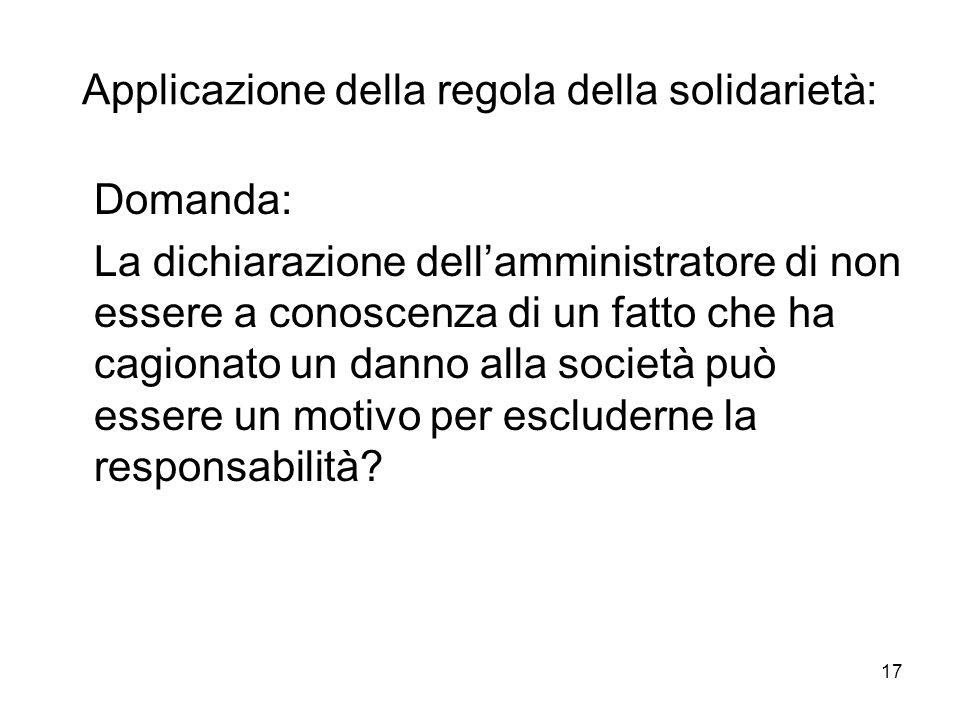 17 Applicazione della regola della solidarietà: Domanda: La dichiarazione dellamministratore di non essere a conoscenza di un fatto che ha cagionato un danno alla società può essere un motivo per escluderne la responsabilità?