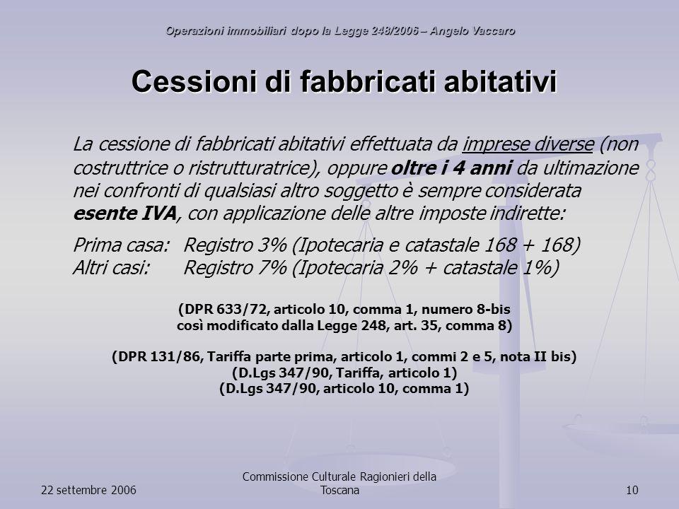 22 settembre 2006 Commissione Culturale Ragionieri della Toscana10 Cessioni di fabbricati abitativi La cessione di fabbricati abitativi effettuata da imprese diverse (non costruttrice o ristrutturatrice), oppure oltre i 4 anni da ultimazione nei confronti di qualsiasi altro soggetto è sempre considerata esente IVA, con applicazione delle altre imposte indirette: Prima casa:Registro 3% (Ipotecaria e catastale 168 + 168) Altri casi:Registro 7% (Ipotecaria 2% + catastale 1%) (DPR 633/72, articolo 10, comma 1, numero 8-bis così modificato dalla Legge 248, art.