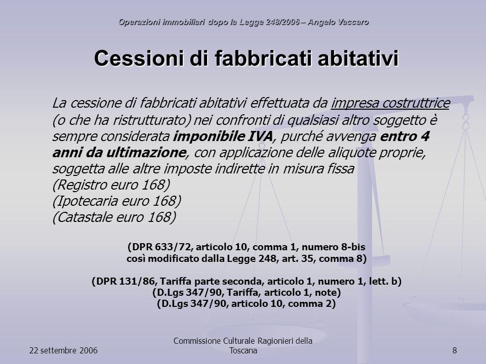 22 settembre 2006 Commissione Culturale Ragionieri della Toscana8 Cessioni di fabbricati abitativi La cessione di fabbricati abitativi effettuata da impresa costruttrice (o che ha ristrutturato) nei confronti di qualsiasi altro soggetto è sempre considerata imponibile IVA, purché avvenga entro 4 anni da ultimazione, con applicazione delle aliquote proprie, soggetta alle altre imposte indirette in misura fissa (Registro euro 168) (Ipotecaria euro 168) (Catastale euro 168) (DPR 633/72, articolo 10, comma 1, numero 8-bis così modificato dalla Legge 248, art.