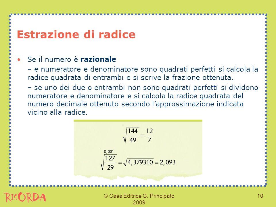 © Casa Editrice G. Principato 2009 10 Estrazione di radice Se il numero è razionale – e numeratore e denominatore sono quadrati perfetti si calcola la