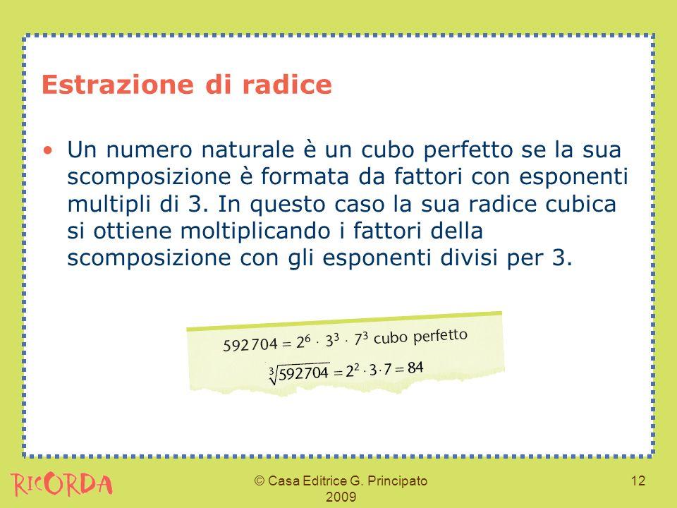 © Casa Editrice G. Principato 2009 12 Estrazione di radice Un numero naturale è un cubo perfetto se la sua scomposizione è formata da fattori con espo