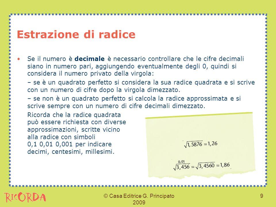 © Casa Editrice G. Principato 2009 9 Estrazione di radice Se il numero è decimale è necessario controllare che le cifre decimali siano in numero pari,