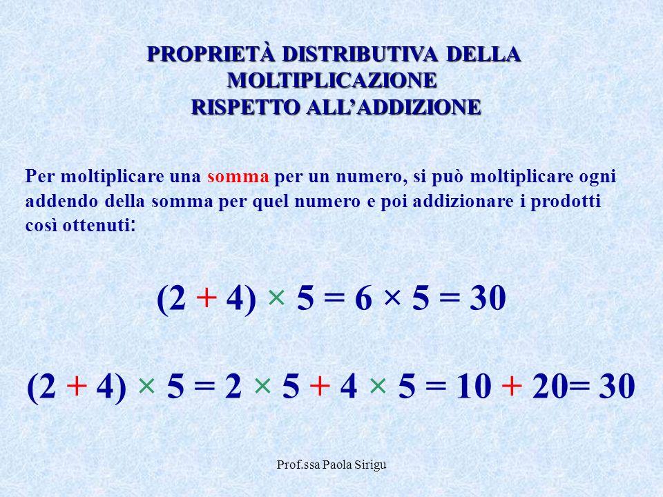 Prof.ssa Paola Sirigu Per moltiplicare una somma per un numero, si può moltiplicare ogni addendo della somma per quel numero e poi addizionare i prodo