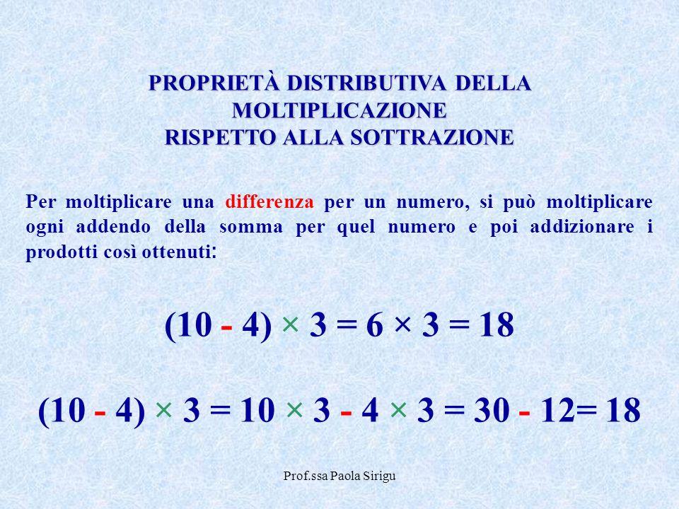 Prof.ssa Paola Sirigu PROPRIETÀ DISTRIBUTIVA DELLA MOLTIPLICAZIONE RISPETTO ALLA SOTTRAZIONE Per moltiplicare una differenza per un numero, si può mol
