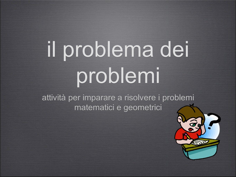 il problema dei problemi attività per imparare a risolvere i problemi matematici e geometrici