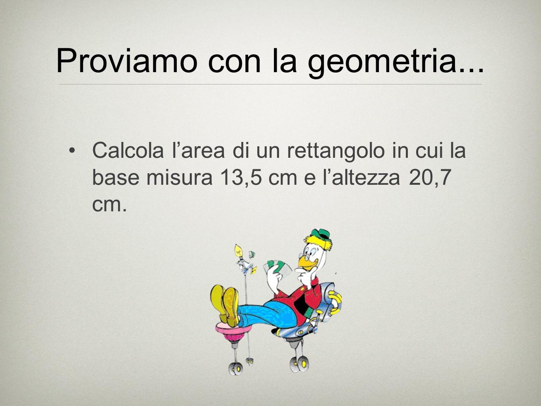 Proviamo con la geometria... Calcola larea di un rettangolo in cui la base misura 13,5 cm e laltezza 20,7 cm.