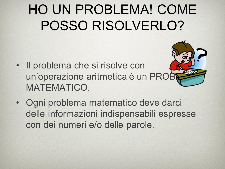 HO UN PROBLEMA! COME POSSO RISOLVERLO? Il problema che si risolve con unoperazione aritmetica è un PROBLEMA MATEMATICO. Ogni problema matematico deve