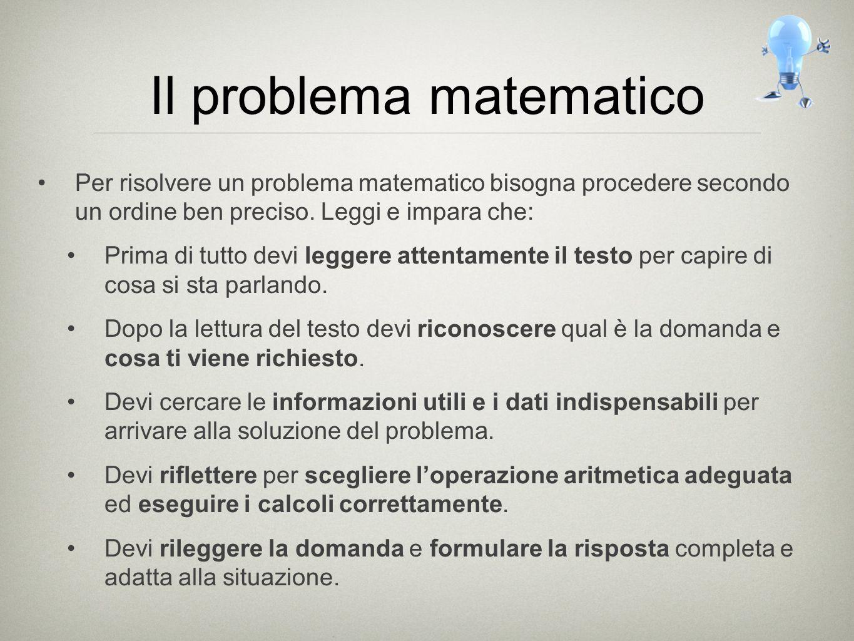 Il problema matematico Per risolvere un problema matematico bisogna procedere secondo un ordine ben preciso. Leggi e impara che: Prima di tutto devi l