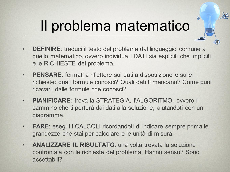 Il problema matematico DEFINIRE: traduci il testo del problema dal linguaggio comune a quello matematico, ovvero individua i DATI sia espliciti che im