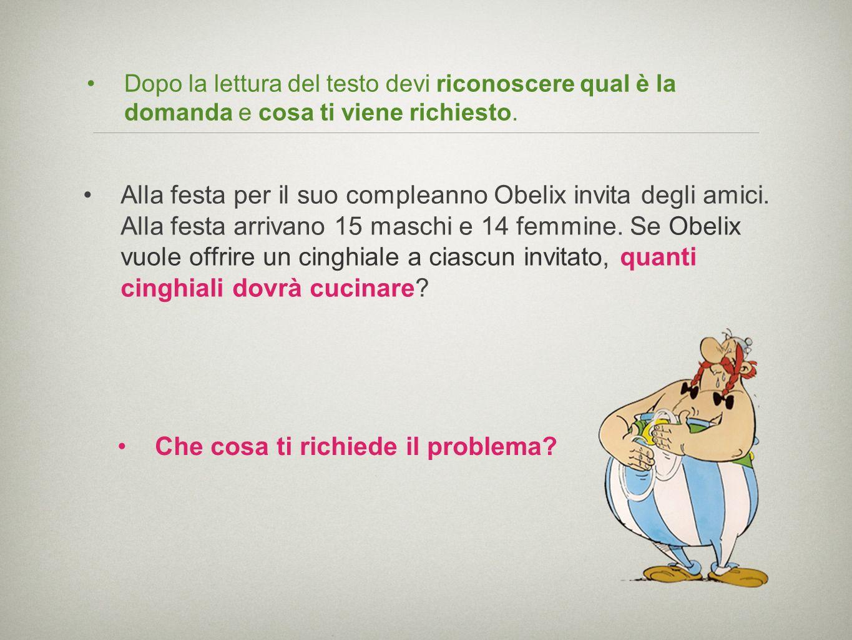 Dopo la lettura del testo devi riconoscere qual è la domanda e cosa ti viene richiesto. Alla festa per il suo compleanno Obelix invita degli amici. Al