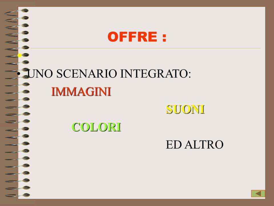 OFFRE : UNO SCENARIO INTEGRATO: IMMAGINI SUONI COLORI ED ALTRO