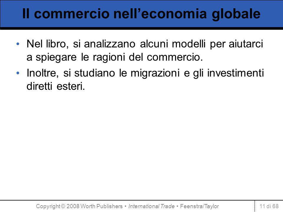 11 di 68 Il commercio nelleconomia globale Nel libro, si analizzano alcuni modelli per aiutarci a spiegare le ragioni del commercio. Inoltre, si studi