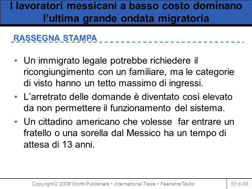 53 di 68 RASSEGNA STAMPA I lavoratori messicani a basso costo dominano lultima grande ondata migratoria Un immigrato legale potrebbe richiedere il ricongiungimento con un familiare, ma le categorie di visto hanno un tetto massimo di ingressi.
