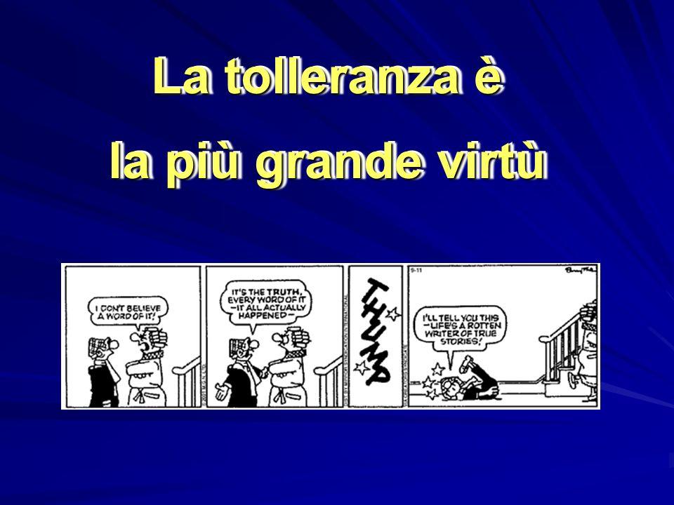 La tolleranza è la più grande virtù La tolleranza è la più grande virtù