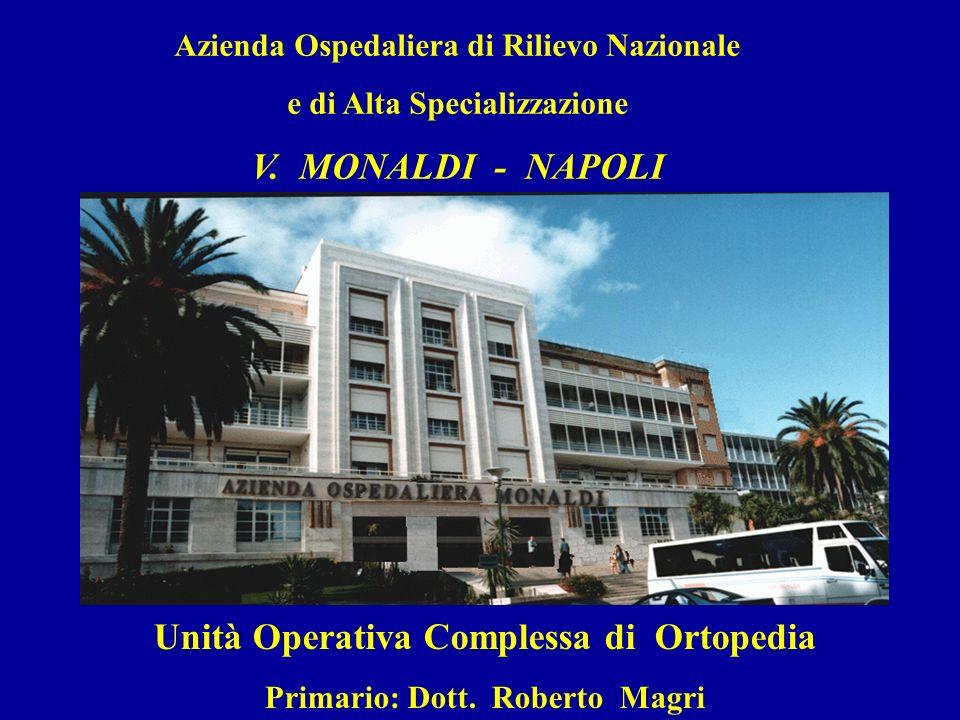 Azienda Ospedaliera di Rilievo Nazionale e di Alta Specializzazione V. MONALDI - NAPOLI Unità Operativa Complessa di Ortopedia Primario: Dott. Roberto