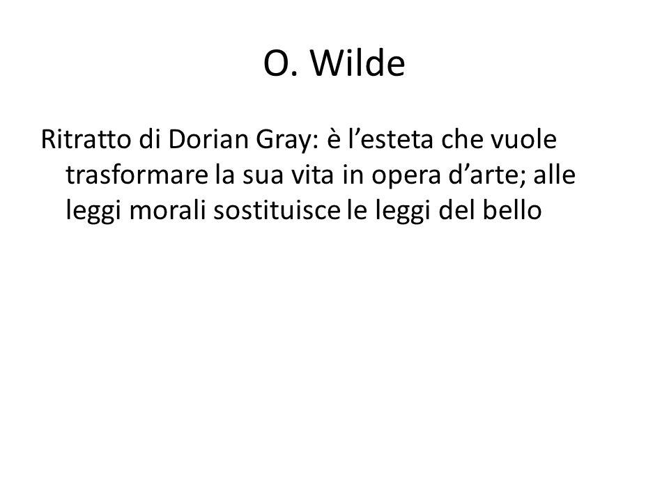 O. Wilde Ritratto di Dorian Gray: è lesteta che vuole trasformare la sua vita in opera darte; alle leggi morali sostituisce le leggi del bello