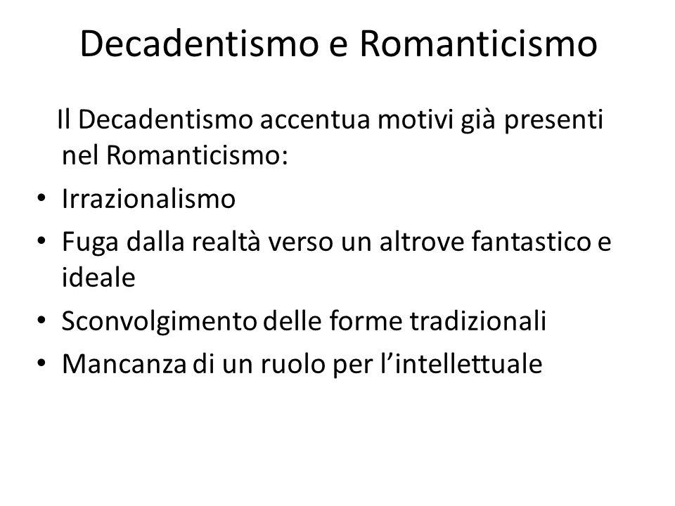 Decadentismo e Romanticismo Il Decadentismo accentua motivi già presenti nel Romanticismo: Irrazionalismo Fuga dalla realtà verso un altrove fantastic
