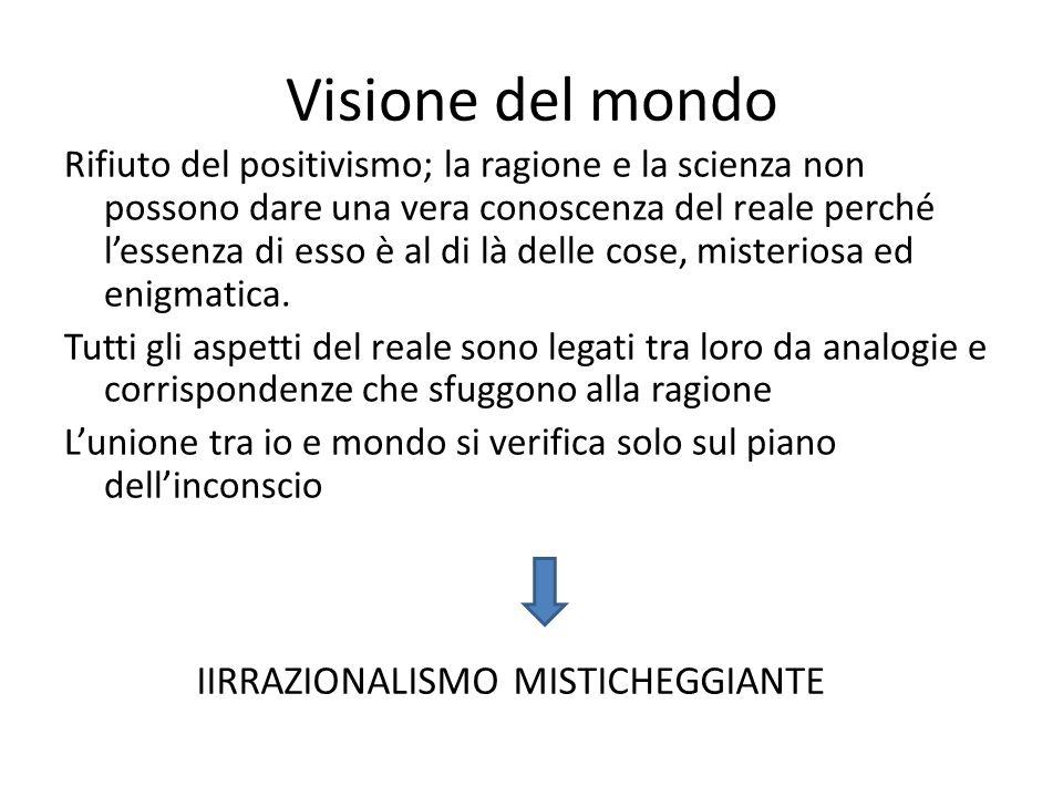 Visione del mondo Rifiuto del positivismo; la ragione e la scienza non possono dare una vera conoscenza del reale perché lessenza di esso è al di là d