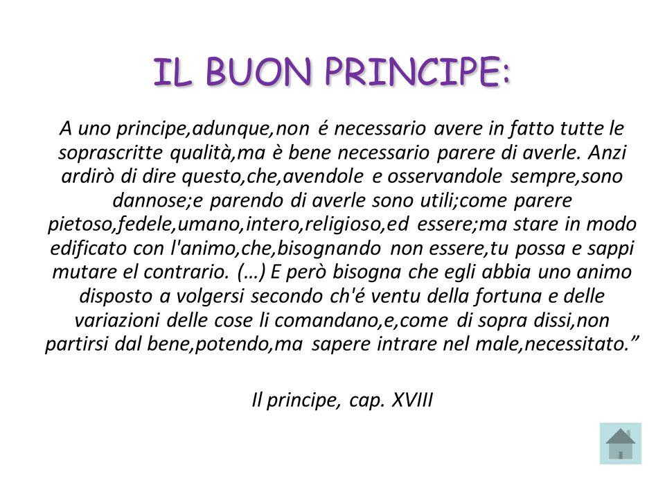 IL BUON PRINCIPE: A uno principe,adunque,non é necessario avere in fatto tutte le soprascritte qualità,ma è bene necessario parere di averle. Anzi ard
