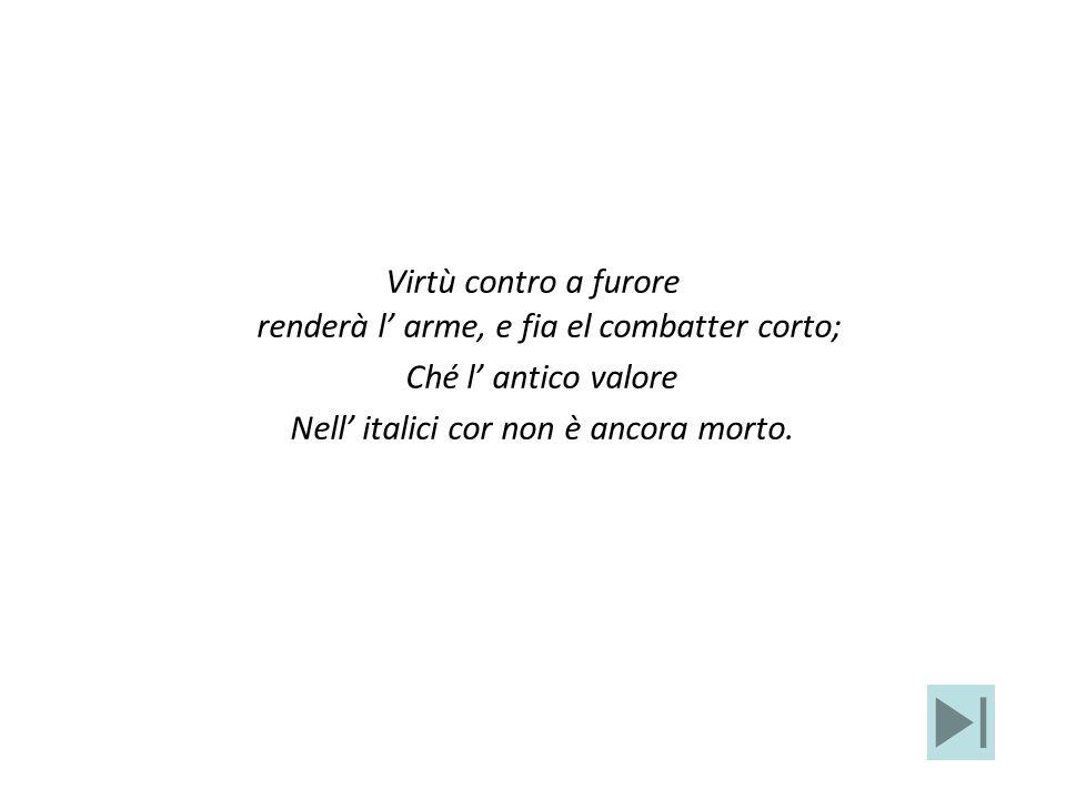 Virtù contro a furore renderà l arme, e fia el combatter corto; Ché l antico valore Nell italici cor non è ancora morto.
