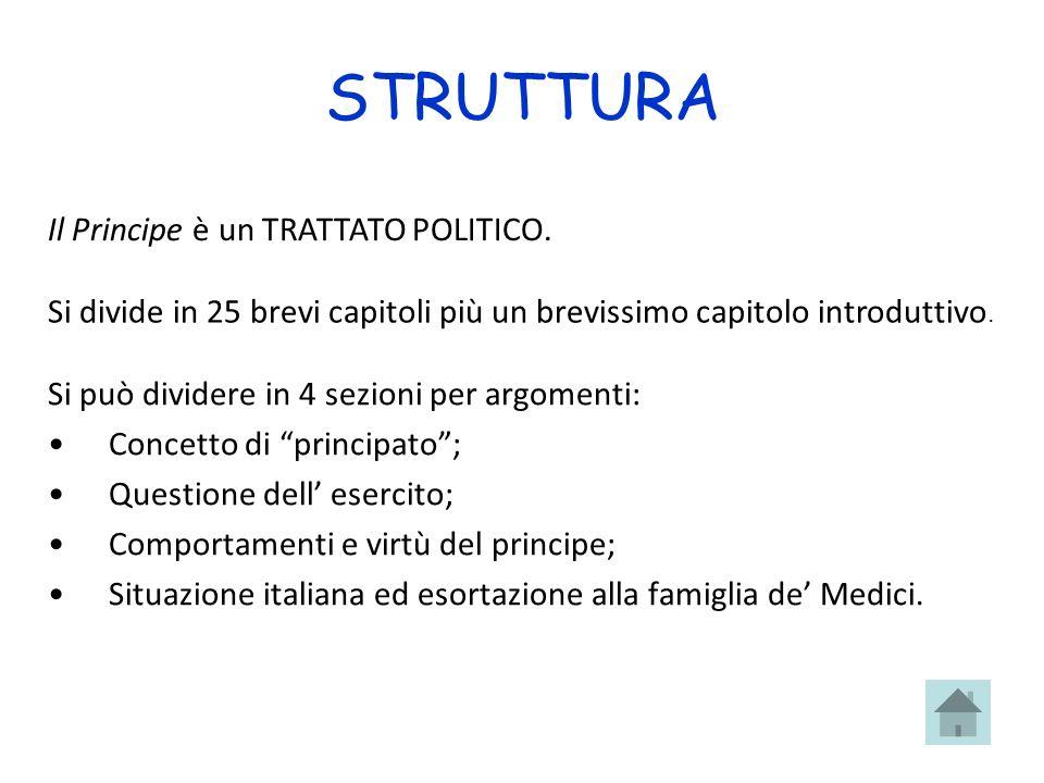 STRUTTURA Si può dividere in 4 sezioni per argomenti: Concetto di principato; Questione dell esercito; Comportamenti e virtù del principe; Situazione