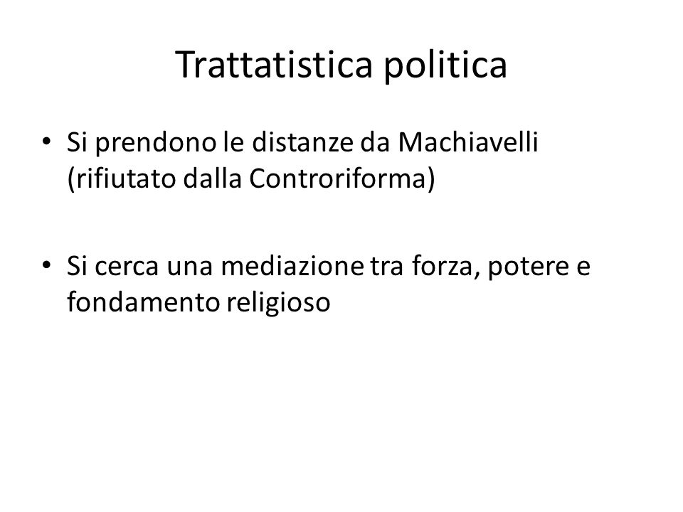Trattatistica politica Si prendono le distanze da Machiavelli (rifiutato dalla Controriforma) Si cerca una mediazione tra forza, potere e fondamento r