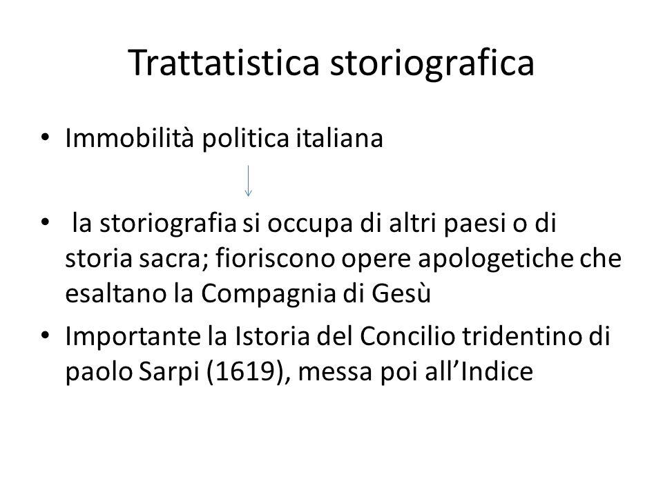 Trattatistica storiografica Immobilità politica italiana la storiografia si occupa di altri paesi o di storia sacra; fioriscono opere apologetiche che