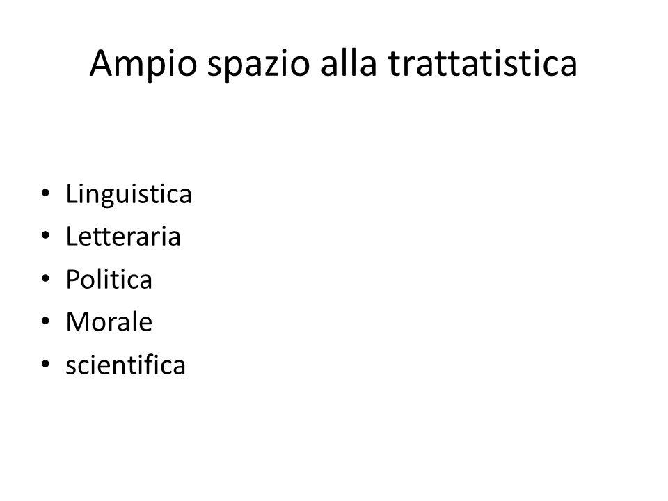 Ampio spazio alla trattatistica Linguistica Letteraria Politica Morale scientifica
