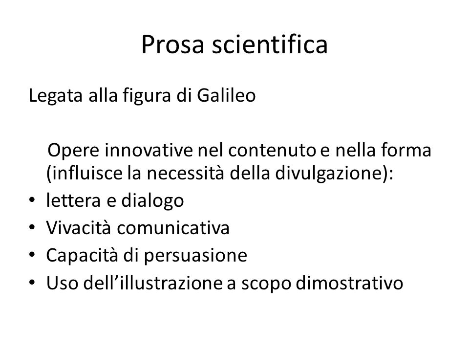 Prosa scientifica Legata alla figura di Galileo Opere innovative nel contenuto e nella forma (influisce la necessità della divulgazione): lettera e di