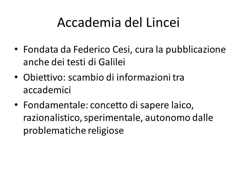 Accademia del Lincei Fondata da Federico Cesi, cura la pubblicazione anche dei testi di Galilei Obiettivo: scambio di informazioni tra accademici Fond