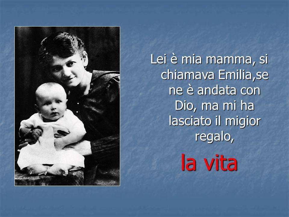 Lei è mia mamma, si chiamava Emilia,se ne è andata con Dio, ma mi ha lasciato il migior regalo, la vita