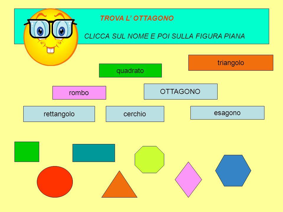 rombo quadrato esagono ottagono rettangolocerchio triangolo TROVA L OTTAGONO CLICCA SUL NOME E POI SULLA FIGURA PIANA