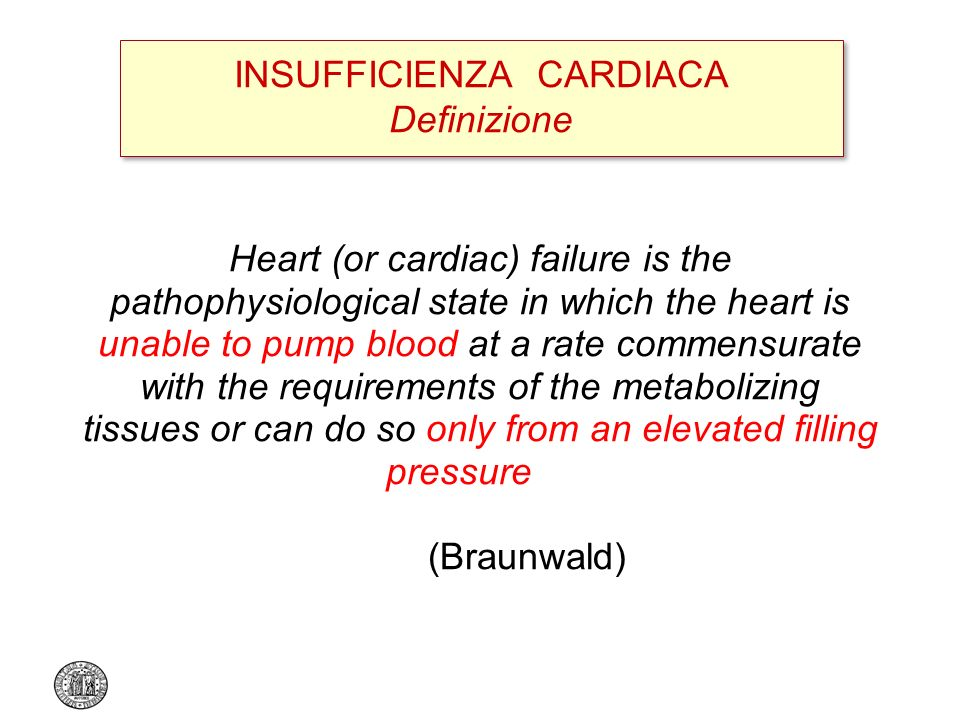 INSUFFICIENZA CARDIACA Definizione Heart (or cardiac) failure is the pathophysiological state in which the heart is unable to pump blood at a rate commensurate with the requirements of the metabolizing tissues or can do so only from an elevated filling pressure (Braunwald)