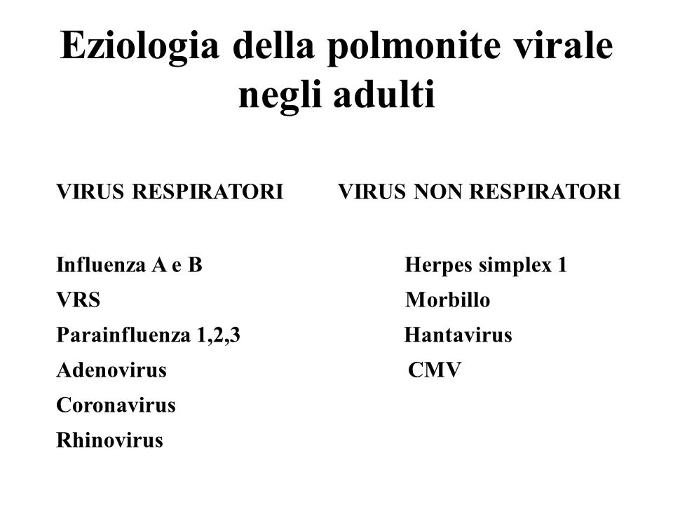 Eziologia della polmonite virale negli adulti VIRUS RESPIRATORI VIRUS NON RESPIRATORI Influenza A e B Herpes simplex 1 VRS Morbillo Parainfluenza 1,2,
