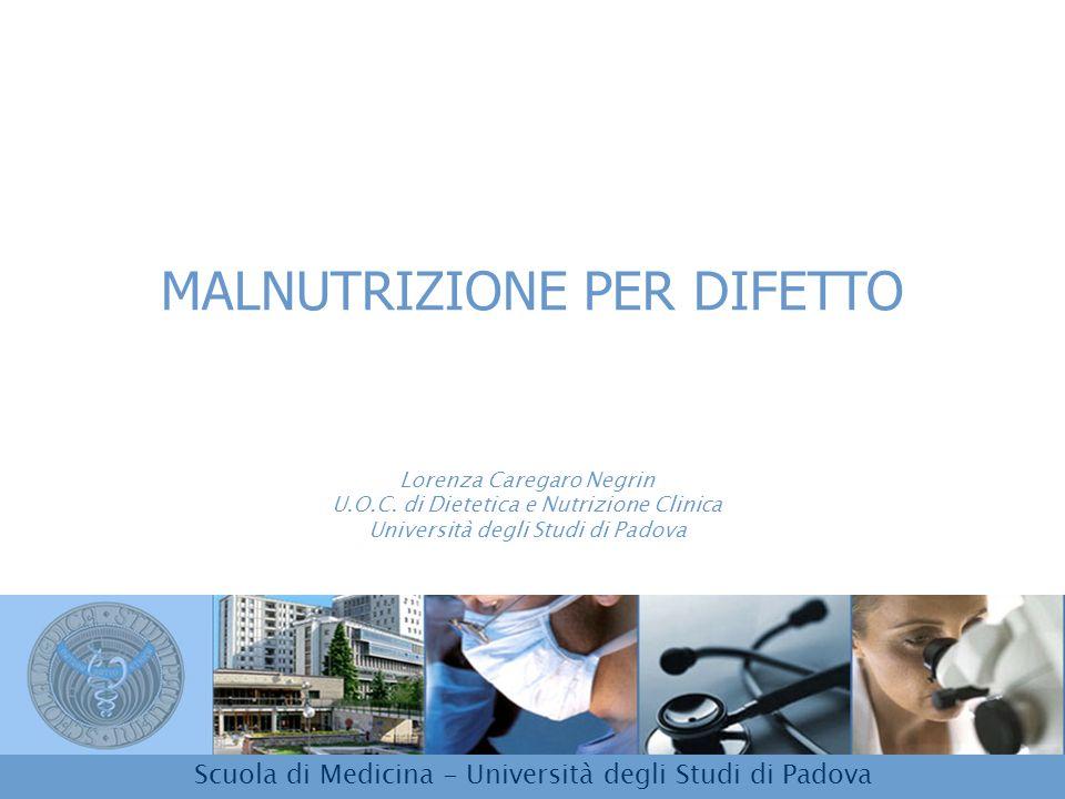 MALNUTRIZIONE PER DIFETTO Lorenza Caregaro Negrin U.O.C. di Dietetica e Nutrizione Clinica Università degli Studi di Padova Scuola di Medicina - Unive