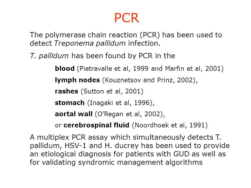 The polymerase chain reaction (PCR) has been used to detect Treponema pallidum infection. T. pallidum has been found by PCR in the blood (Pietravalle