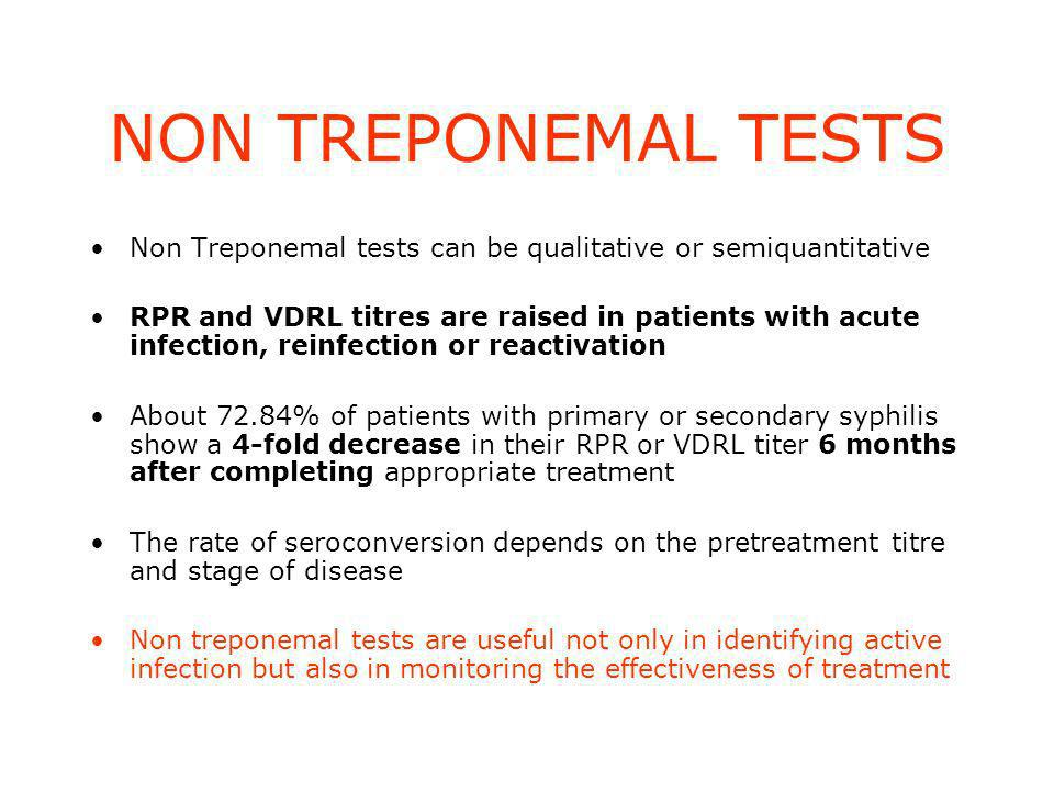 NON TREPONEMAL TESTS Non Treponemal tests can be qualitative or semiquantitative RPR and VDRL titres are raised in patients with acute infection, reinfection or reactivation About 72.84% of patients with primary or secondary syphilis show a 4-fold decrease in their RPR or VDRL titer 6 months after completing appropriate treatment The rate of seroconversion depends on the pretreatment titre and stage of disease Non treponemal tests are useful not only in identifying active infection but also in monitoring the effectiveness of treatment