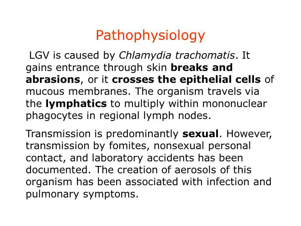 Pathophysiology LGV is caused by Chlamydia trachomatis. It gains entrance through skin breaks and abrasions, or it crosses the epithelial cells of muc