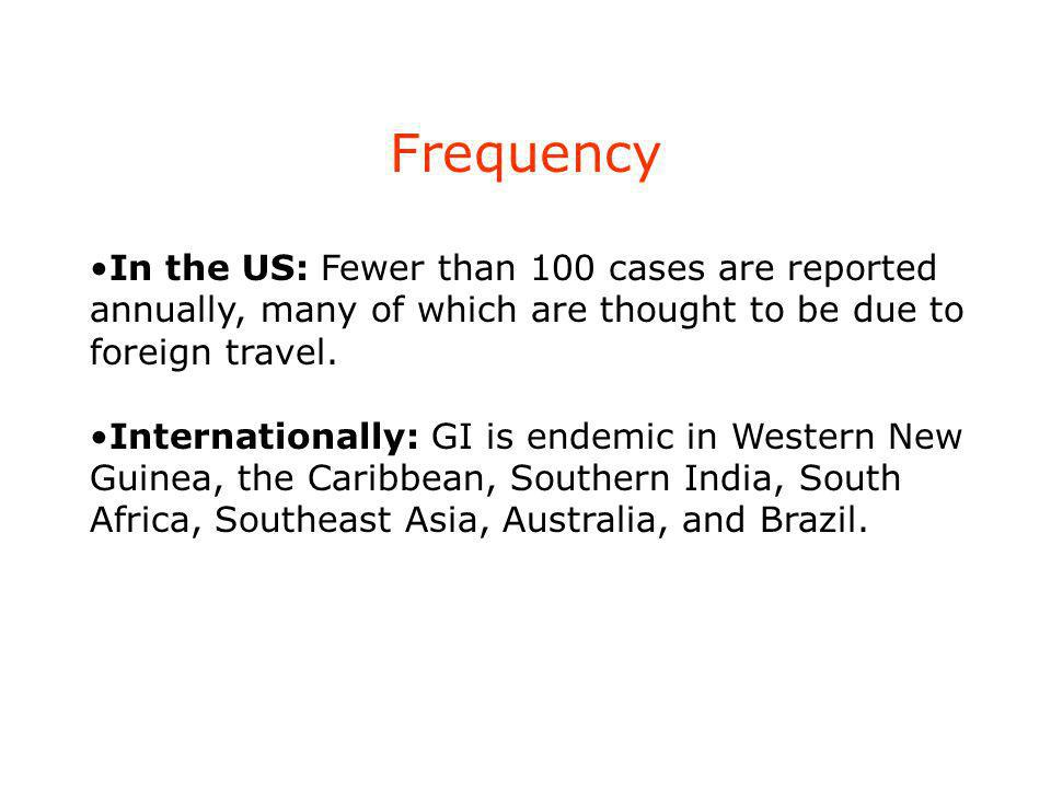Frequency In the US: Fewer than 100 cases are reported annually, many of which are thought to be due to foreign travel. Internationally: GI is endemic