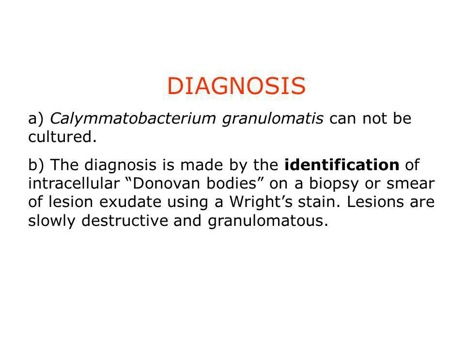 DIAGNOSIS a) Calymmatobacterium granulomatis can not be cultured.