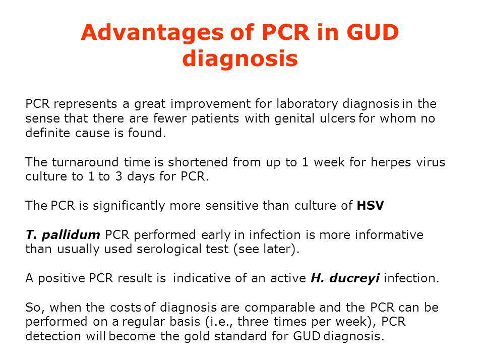 Advantages of PCR in GUD diagnosis PCR represents a great improvement for laboratory diagnosis in the sense that there are fewer patients with genital