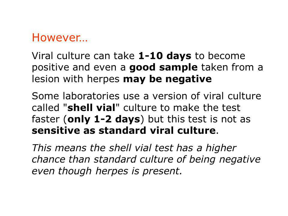 However… Viral culture can take 1-10 days to become positive and even a good sample taken from a lesion with herpes may be negative Some laboratories use a version of viral culture called shell vial culture to make the test faster (only 1-2 days) but this test is not as sensitive as standard viral culture.