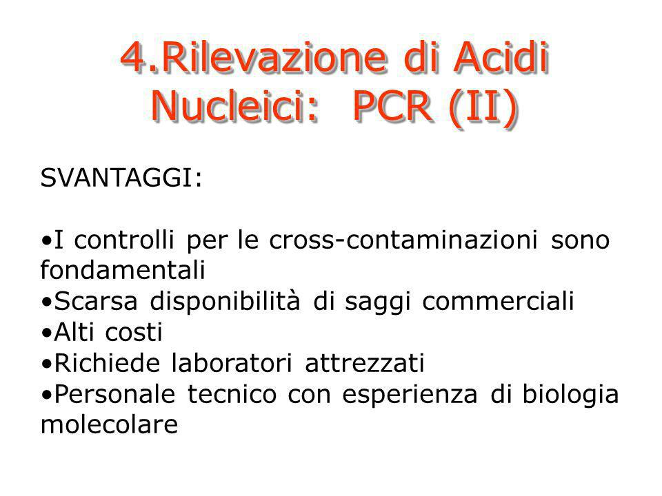 4.Rilevazione di Acidi Nucleici: PCR (II) SVANTAGGI: I controlli per le cross-contaminazioni sono fondamentali Scarsa disponibilità di saggi commercia