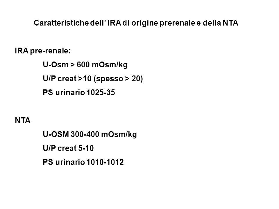 Caratteristiche dell IRA di origine prerenale e della NTA IRA pre-renale: U-Osm > 600 mOsm/kg U/P creat >10 (spesso > 20) PS urinario 1025-35 NTA U-OS