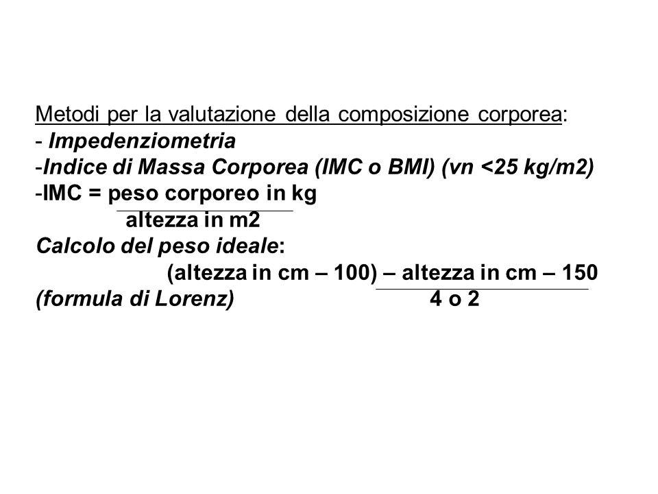 Metodi per la valutazione della composizione corporea: - Impedenziometria -Indice di Massa Corporea (IMC o BMI) (vn <25 kg/m2) -IMC = peso corporeo in kg altezza in m2 Calcolo del peso ideale: (altezza in cm – 100) – altezza in cm – 150 (formula di Lorenz) 4 o 2