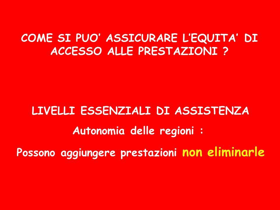 LIVELLI ESSENZIALI DI ASSISTENZA Autonomia delle regioni : Possono aggiungere prestazioni non eliminarle COME SI PUO ASSICURARE LEQUITA DI ACCESSO ALL